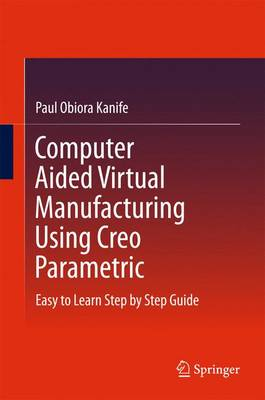 Computer Aided Virtual Manufacturing Using Creo Parametric: Easy to Learn Step by Step Guide (Hardback)