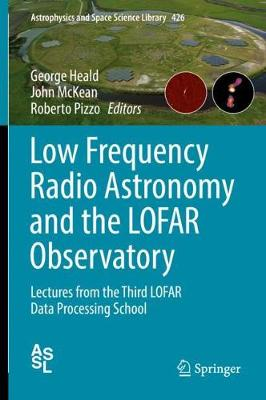Low Frequency Radio Astronomy and the LOFAR Observatory: Lectures from the Third LOFAR Data Processing School - Astrophysics and Space Science Library 426 (Hardback)