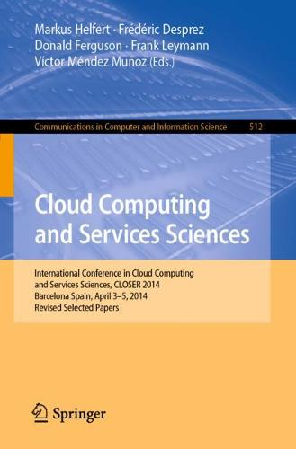 Cloud Computing and Services Sciences: International Conference in Cloud Computing and Services Sciences, CLOSER 2014 Barcelona Spain, April 3-5, 2014 Revised Selected Papers - Communications in Computer and Information Science 512 (Paperback)