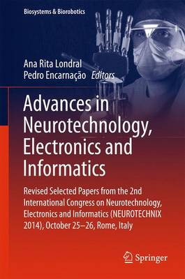 Advances in Neurotechnology, Electronics and Informatics: Revised Selected Papers from the 2nd International Congress on Neurotechnology, Electronics and Informatics (NEUROTECHNIX 2014), October 25-26, Rome, Italy - Biosystems & Biorobotics 12 (Hardback)