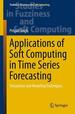 Applications of Soft Computing in Time Series Forecasting: Simulation and Modeling Techniques - Studies in Fuzziness and Soft Computing 330 (Hardback)