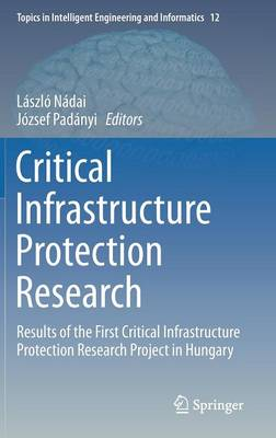 Critical Infrastructure Protection Research: Results of the First Critical Infrastructure Protection Research Project in Hungary - Topics in Intelligent Engineering and Informatics 12 (Hardback)