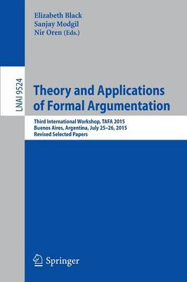 Theory and Applications of Formal Argumentation: Third International Workshop, TAFA 2015, Buenos Aires, Argentina, July 25-26, 2015, Revised Selected Papers - Lecture Notes in Computer Science 9524 (Paperback)