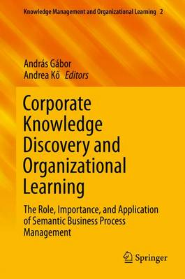Corporate Knowledge Discovery and Organizational Learning: The Role, Importance, and Application of Semantic Business Process Management - Knowledge Management and Organizational Learning 2 (Hardback)