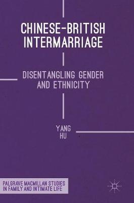 Chinese-British Intermarriage: Disentangling Gender and Ethnicity - Palgrave Macmillan Studies in Family and Intimate Life (Hardback)