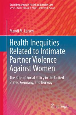 Health Inequities Related to Intimate Partner Violence Against Women: The Role of Social Policy in the United States, Germany, and Norway - Social Disparities in Health and Health Care (Hardback)