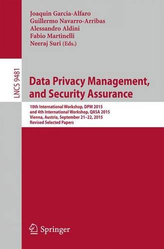 Data Privacy Management, and Security Assurance: 10th International Workshop, DPM 2015, and 4th International Workshop, QASA 2015, Vienna, Austria, September 21-22, 2015. Revised Selected Papers - Security and Cryptology 9481 (Paperback)