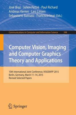 Computer Vision, Imaging and Computer Graphics Theory and Applications: 10th International Joint Conference, VISIGRAPP 2015, Berlin, Germany, March 11-14, 2015, Revised Selected Papers - Communications in Computer and Information Science 598 (Paperback)