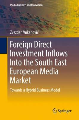 Foreign Direct Investment Inflows Into the South East European Media Market: Towards a Hybrid Business Model - Media Business and Innovation (Hardback)