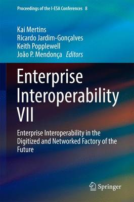 Enterprise Interoperability VII: Enterprise Interoperability in the Digitized and Networked Factory of the Future - Proceedings of the I-ESA Conferences 8 (Hardback)