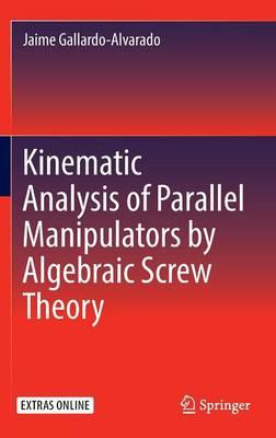 Kinematic Analysis of Parallel Manipulators by Algebraic Screw Theory (Hardback)
