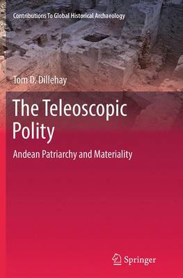 The Teleoscopic Polity: Andean Patriarchy and Materiality - Contributions To Global Historical Archaeology 38 (Paperback)