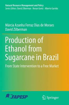 Production of Ethanol from Sugarcane in Brazil: From State Intervention to a Free Market - Natural Resource Management and Policy 43 (Paperback)
