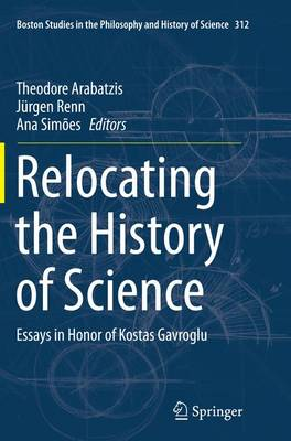 Relocating the History of Science: Essays in Honor of Kostas Gavroglu - Boston Studies in the Philosophy and History of Science 312 (Paperback)