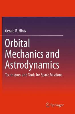 Orbital Mechanics and Astrodynamics: Techniques and Tools for Space Missions (Paperback)