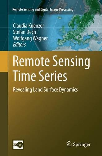 Remote Sensing Time Series: Revealing Land Surface Dynamics - Remote Sensing and Digital Image Processing 22 (Paperback)