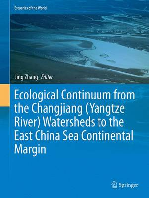 Ecological Continuum from the Changjiang (Yangtze River) Watersheds to the East China Sea Continental Margin - Estuaries of the World (Paperback)