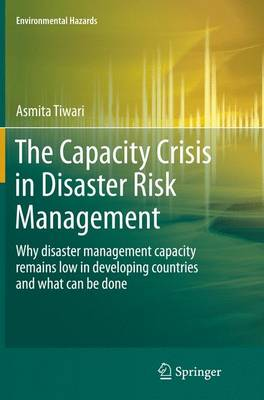 The Capacity Crisis in Disaster Risk Management: Why disaster management capacity remains low in developing countries and what can be done - Environmental Hazards (Paperback)