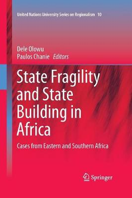 State Fragility and State Building in Africa: Cases from Eastern and Southern Africa - United Nations University Series on Regionalism 10 (Paperback)