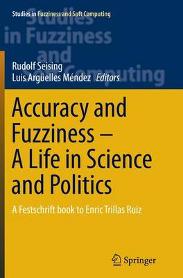 Accuracy and Fuzziness. A Life in Science and Politics: A Festschrift book to Enric Trillas Ruiz - Studies in Fuzziness and Soft Computing 323 (Paperback)