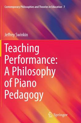 Teaching Performance: A Philosophy of Piano Pedagogy - Contemporary Philosophies and Theories in Education 7 (Paperback)