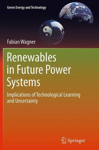 Renewables in Future Power Systems: Implications of Technological Learning and Uncertainty - Green Energy and Technology (Paperback)