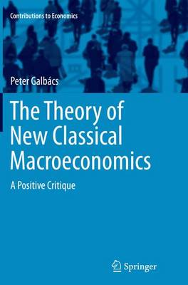 The Theory of New Classical Macroeconomics: A Positive Critique - Contributions to Economics (Paperback)