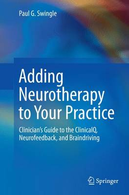 Adding Neurotherapy to Your Practice: Clinician's Guide to the ClinicalQ, Neurofeedback, and Braindriving (Paperback)
