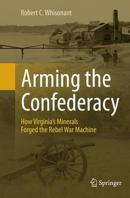 Arming the Confederacy: How Virginia's Minerals Forged the Rebel War Machine (Paperback)