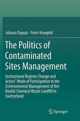 The Politics of Contaminated Sites Management: Institutional Regime Change and Actors' Mode of Participation in the Environmental Management of the Bonfol Chemical Waste Landfill in Switzerland (Paperback)