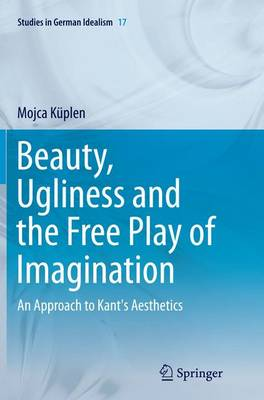 Beauty, Ugliness and the Free Play of Imagination: An Approach to Kant's Aesthetics - Studies in German Idealism 17 (Paperback)