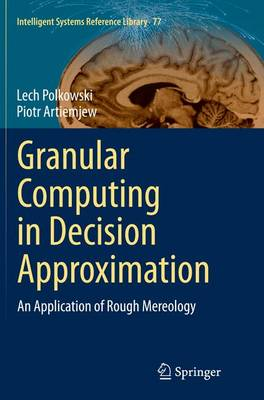 Granular Computing in Decision Approximation: An Application of Rough Mereology - Intelligent Systems Reference Library 77 (Paperback)