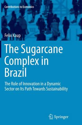 The Sugarcane Complex in Brazil: The Role of Innovation in a Dynamic Sector on Its Path Towards Sustainability - Contributions to Economics (Paperback)