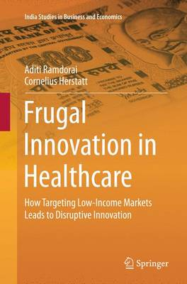 Frugal Innovation in Healthcare: How Targeting Low-Income Markets Leads to Disruptive Innovation - India Studies in Business and Economics (Paperback)