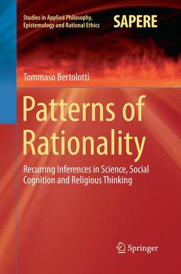 Patterns of Rationality: Recurring Inferences in Science, Social Cognition and Religious Thinking - Studies in Applied Philosophy, Epistemology and Rational Ethics 19 (Paperback)