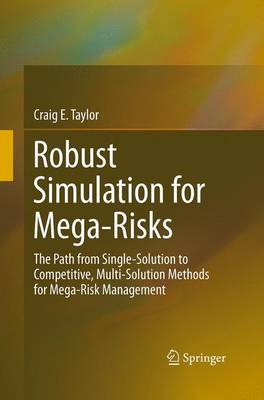 Robust Simulation for Mega-Risks: The Path from Single-Solution to Competitive, Multi-Solution Methods for Mega-Risk Management (Paperback)