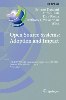 Open Source Systems: Adoption and Impact: 11th IFIP WG 2.13 International Conference, OSS 2015, Florence, Italy, May 16-17, 2015, Proceedings - IFIP Advances in Information and Communication Technology 451 (Paperback)