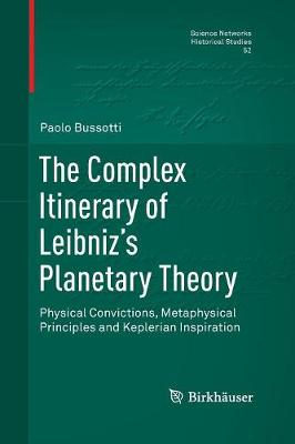 The Complex Itinerary of Leibniz's Planetary Theory: Physical Convictions, Metaphysical Principles and Keplerian Inspiration - Science Networks. Historical Studies 52 (Paperback)