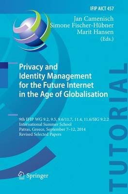 Privacy and Identity Management for the Future Internet in the Age of Globalisation: 9th IFIP WG 9.2, 9.5, 9.6/11.7, 11.4, 11.6/SIG 9.2.2 International Summer School, Patras, Greece, September 7-12, 2014, Revised Selected Papers - IFIP Advances in Information and Communication Technology 457 (Paperback)