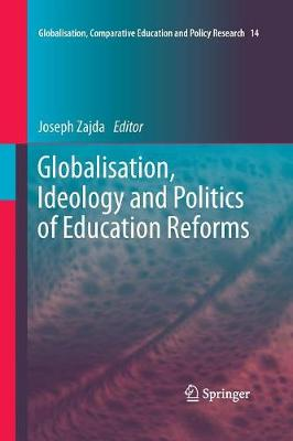Globalisation, Ideology and Politics of Education Reforms - Globalisation, Comparative Education and Policy Research 14 (Paperback)