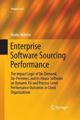 Enterprise Software Sourcing Performance: The Impact Logic of On-Demand, On-Premises, and In-House Software on Dynamic Fit and Process-Level Performance Outcomes in Client Organizations - Progress in IS (Paperback)