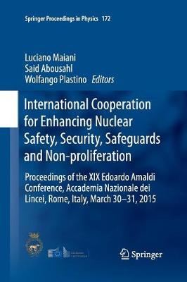 International Cooperation for Enhancing Nuclear Safety, Security, Safeguards and Non-proliferation: Proceedings of the XIX Edoardo Amaldi Conference, Accademia Nazionale dei Lincei, Rome, Italy, March 30-31, 2015 - Springer Proceedings in Physics 172 (Paperback)