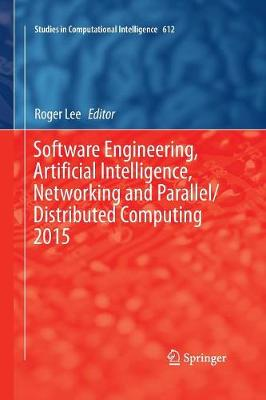 Software Engineering, Artificial Intelligence, Networking and Parallel/Distributed Computing 2015 - Studies in Computational Intelligence 612 (Paperback)