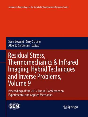 Residual Stress, Thermomechanics & Infrared Imaging, Hybrid Techniques and Inverse Problems, Volume 9: Proceedings of the 2015 Annual Conference on Experimental and Applied Mechanics - Conference Proceedings of the Society for Experimental Mechanics Series (Paperback)