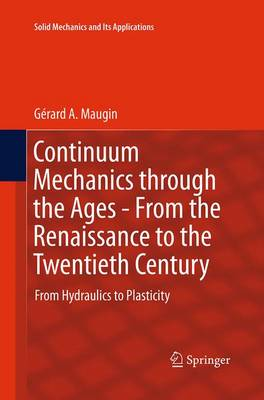 Continuum Mechanics through the Ages - From the Renaissance to the Twentieth Century: From Hydraulics to Plasticity - Solid Mechanics and Its Applications 223 (Paperback)