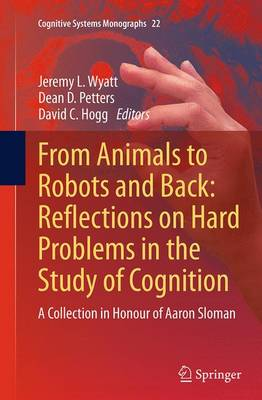 From Animals to Robots and Back: Reflections on Hard Problems in the Study of Cognition: A Collection in Honour of Aaron Sloman - Cognitive Systems Monographs 22 (Paperback)