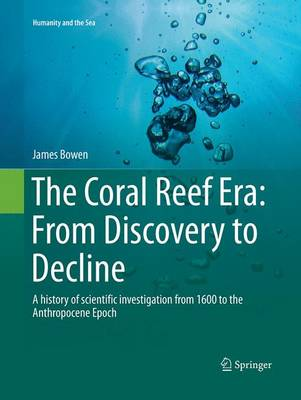 The Coral Reef Era: From Discovery to Decline: A history of scientific investigation from 1600 to the Anthropocene Epoch - Humanity and the Sea (Paperback)