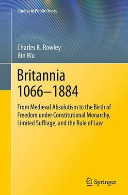 Britannia 1066-1884: From Medieval Absolutism to the Birth of Freedom under Constitutional Monarchy, Limited Suffrage, and the Rule of Law - Studies in Public Choice 30 (Paperback)