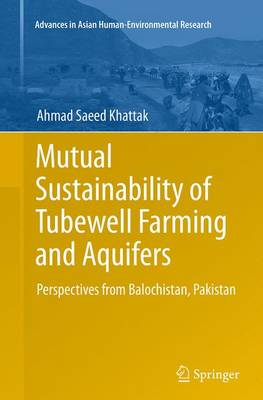Mutual Sustainability of Tubewell Farming and Aquifers: Perspectives from Balochistan, Pakistan - Advances in Asian Human-Environmental Research (Paperback)