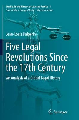 Five Legal Revolutions Since the 17th Century: An Analysis of a Global Legal History - Studies in the History of Law and Justice 1 (Paperback)